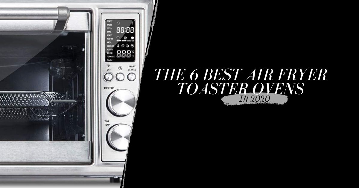 The 6 Best Toaster Oven Air Fryers 2020 By Experts